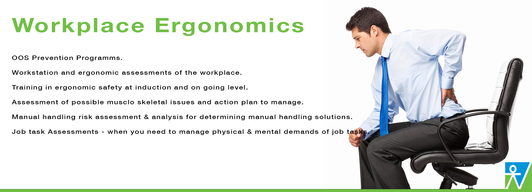 Business Health Services believe that utilising practical ergonomic strategies including training efficiently and safely    manages how people work in their environment Managing ergonomics in the workplace is about reducing risks of ergonomics and manual handling hazards